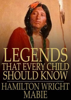Legends That Every Child Should Know : A Selection of the Great Legends of All Times - Hamilton Wright Mabie