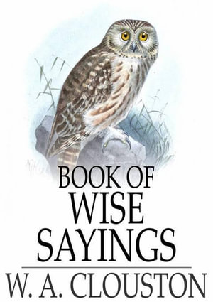 Book of Wise Sayings : Selected Largely from Eastern Sources - W. A. Clouston