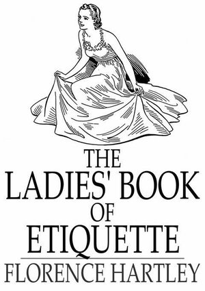 The Ladies' Book of Etiquette : And Manual of Politeness - Florence Hartley