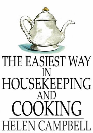 The Easiest Way in Housekeeping and Cooking : Adapted to Domestic Use or Study in Classes - Helen Campbell