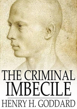 The Criminal Imbecile : An Analysis of Three Remarkable Murder Cases - Henry H. Goddard