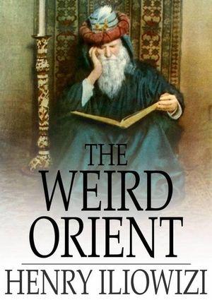 The Weird Orient : Nine Mystic Tales - Henry Iliowizi