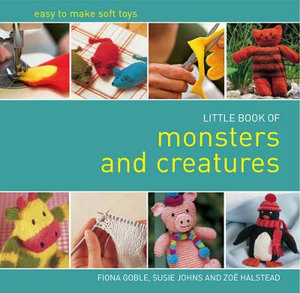 Little Book of Monsters and Creatures : Easy-to-make Soft Toys - Fiona Goble