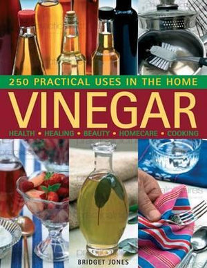 Vinegar : 250 Practical Uses in the Home: Health - Healing - Beauty - Homecare - Cooking - Bridget Jones