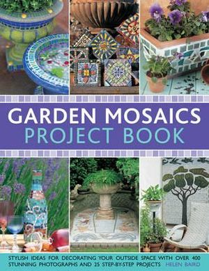 Garden Mosaics Project Book : Stylish Ideas for Decorating Your Outside Space with Over 400 Stunning Photographs and 25 Step-by-step Projects - Celia Gregory