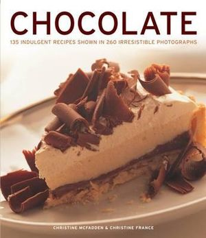 Chocolate : 135 Indulgent Recipes Shown in 260 Irresistible Photographs - Christine McFadden