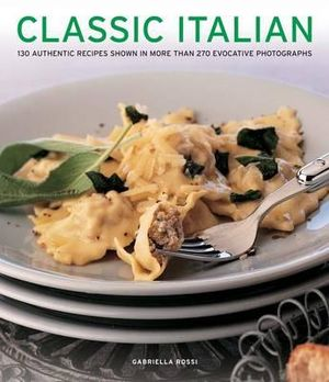 Classic Italian : 130 Authentic Recipes Shown in More Than 270 Evocative Photographs - Gabriella Rossi