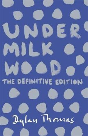 Under Milk Wood : The Definitive Edition - Dylan Thomas