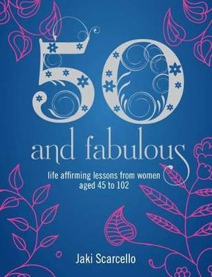 50 and Fabulous : Life Affirming Lessons from Women Aged 45 to 102 - Jaki Scarcello