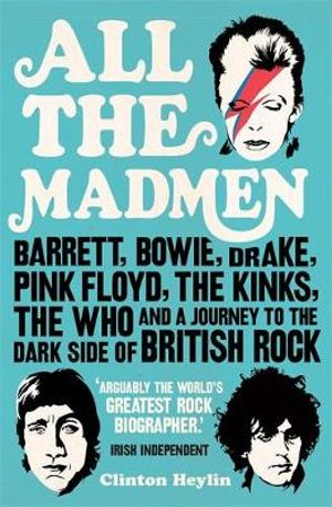 All the Madmen : Barrett, Bowie, Drake, the Floyd, The Kinks, The Who and the Journey to the Dark Side of English Rock - Clinton Heylin