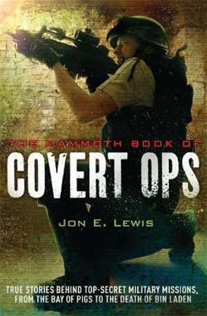 The Mammoth Book of Covert Ops : True Stories of Covert Military Operations, from the Bay of Pigs to the Death of Osama Bin Laden - Jon E. Lewis