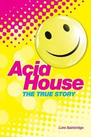 A State of Ecstasy : The True Story of Britain's Acid House Revolution - Luke Bainbridge