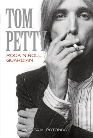 Tom Petty : Rock 'n' Roll Guardian - Andrea M. Rotondo