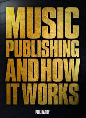 Music Publishing & How it Works : The History of Music Publishing & How it Works - Phil Hardy