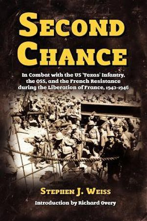 Second Chance: In Combat with the US 'Texas' Infantry, the OSS, and the French Resistance during the Liberation of France, 1943-1946 Stephen J. Weiss and Richard Overy