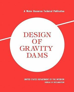 Design of Gravity Dams: Design Manual for Concrete Gravity Dams (A Water Resources Technical Publication) Bureau of Reclamation and U.S. Department of the Interior