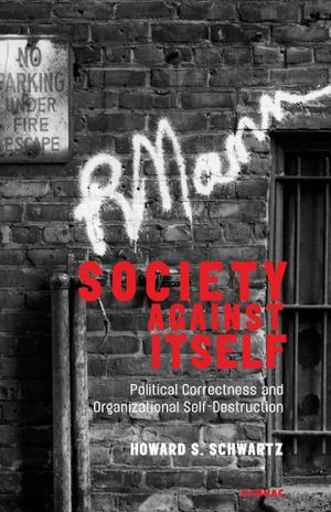 Society Against Itself : Political Correctness and Organizational Self-Destruction - Howard S. Schwartz
