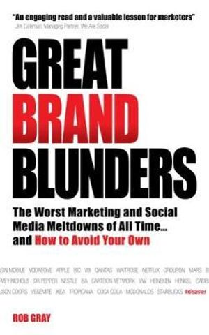 Great Brand Blunders : The Worst Marketing and Social Media Meltdowns of All Time...and How to Avoid Your Own - Rob Gray
