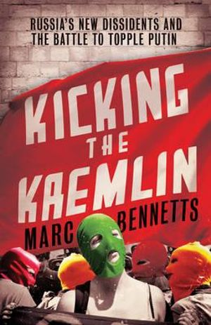 Kicking the Kremlin : Russia's New Dissidents and the Battle to Topple Putin - Marc Bennetts