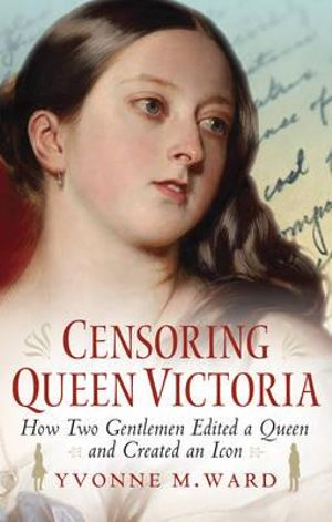 Censoring Queen Victoria : How Two Gentlemen Edited a Queen and Created an Icon - Yvonne M. Ward