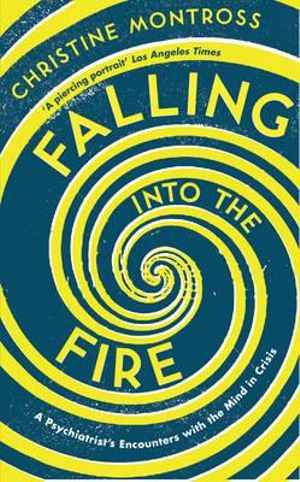 Falling into the Fire : A Psychiatrist's Encounters with the Mind in Crisis - Christine Montross