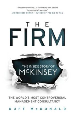 The Firm : The Inside Story of McKinsey, the World's Most Controversial Management Consultancy - Duff McDonald