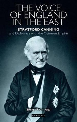 The Voice of England in the East : Stratford Canning and Diplomacy with the Ottoman Empire - Steven Richmond