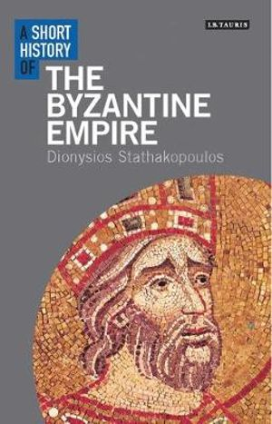 A Short History of the Byzantine Empire : I.B. Tauris Short Histories - Dionysios Stathakopoulos