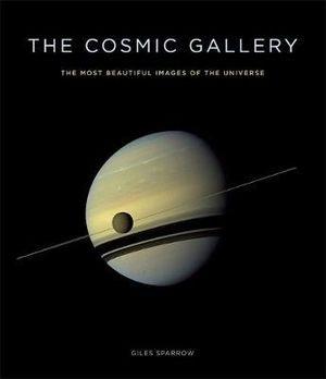 The Cosmic Gallery : The Most Beautiful Images of the Universe - Giles Sparrow