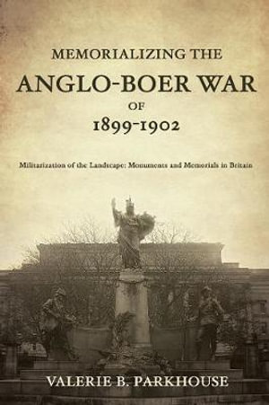 Memorializing the Anglo-Boer War of 1899-1902 : Militarization of the Landscape, Monuments and Memorials in Britain - Valerie B. Parkhouse
