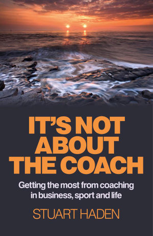 It's Not About the Coach : Getting the Most From Coaching in Business, Sport and Life - Stuart Haden