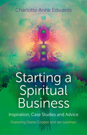 Starting a Spiritual Business - Inspiration, Case Studies and Advice : Featuring Diana Cooper and Ian Lawman - Charlotte Anne Edwards