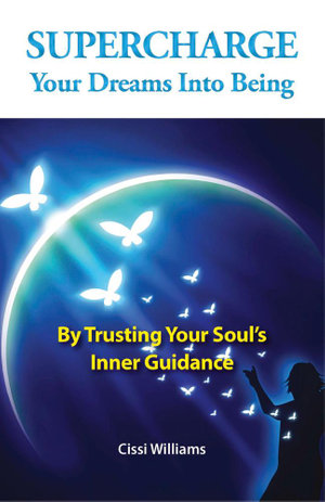 Supercharge Your Dreams Into Being : By Trusting Your Soul's Inner Guidance - Cissi Williams
