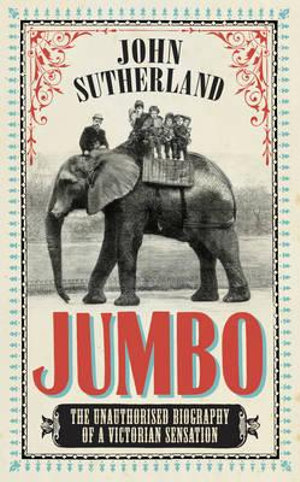 Jumbo : The Unauthorised Biography of a Victorian Sensation - John Sutherland