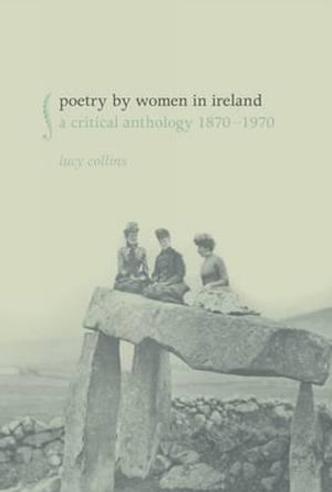 Poetry by Women in Ireland : A Critical Anthology 1870-1970 - Lucy Collins