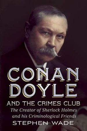 Conan Doyle and the Crimes Club : The Creator of Sherlock Holmes and His Criminological Friends - Stephen Wade