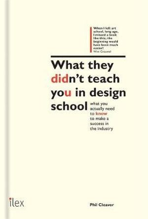 What They Didn't Teach You in Design School : An essential tool for your first year in the real world - What you actually need to know to make a success in the industry - Phil Cleaver