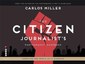 The Citizen Journalist's Photography Handbook : Shooting the World as it Happens - Carlos Ledson Miller