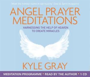 Angel Prayer Meditations : Harnessing the Help of Heaven to Create Miracles - Kyle Gray