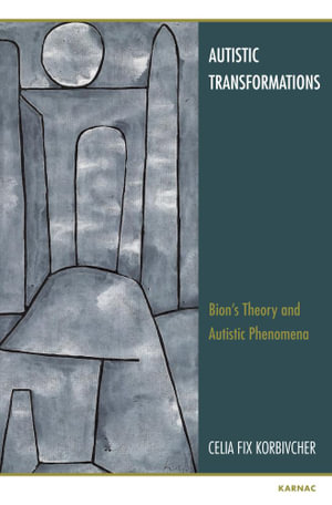 Autistic Transformations : Bion's Theory and Autistic Phenomena - Celia Fix Korbivcher