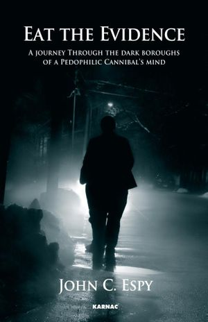 Eat the Evidence : A Journey Through The Dark Boroughs Of A Pedophilic Cannibal's Mind - John C. Espy