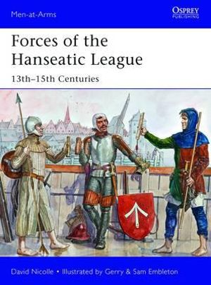 Forces of the Hanseatic League : 13th-15th Centuries - David Nicolle
