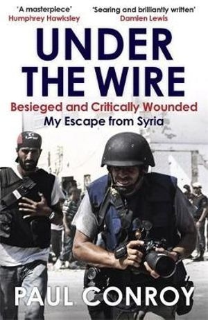 Under the Wire : Beseiged and Critically Wounded, My Escape from Syria - Paul Conroy