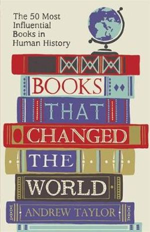 Books That Changed the World : The 50 Most Influential Books in Human History - Andrew Taylor