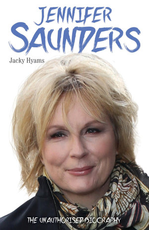 Jennifer Saunders - The Biography : The Biography - Jacky Hyams