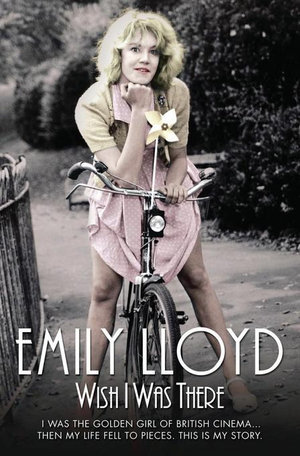 Wish I Was There - I Was the Golden Girl of British Cinema…Then My Life Fell to Pieces. This is My Story - Emily Lloyd