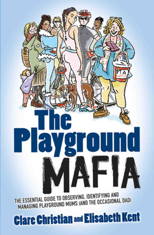 Playground Mafia - The Essential Guide to Observing, Identifying and Managing Playground Mums (and the Occasional Dad) - Clare Christian