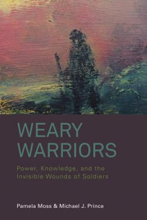 Weary Warriors : Power, Knowledge, and the Invisible Wounds of Soldiers - Pamela Moss
