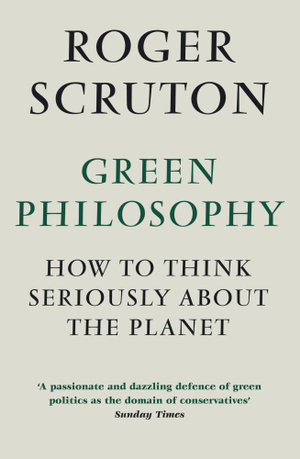 Green Philosophy : How to think seriously about the planet - Roger Scruton