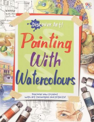 Painting with Watercolours : Discover Art  - Discover how to paint with art techniques and projects - Top That Publishing